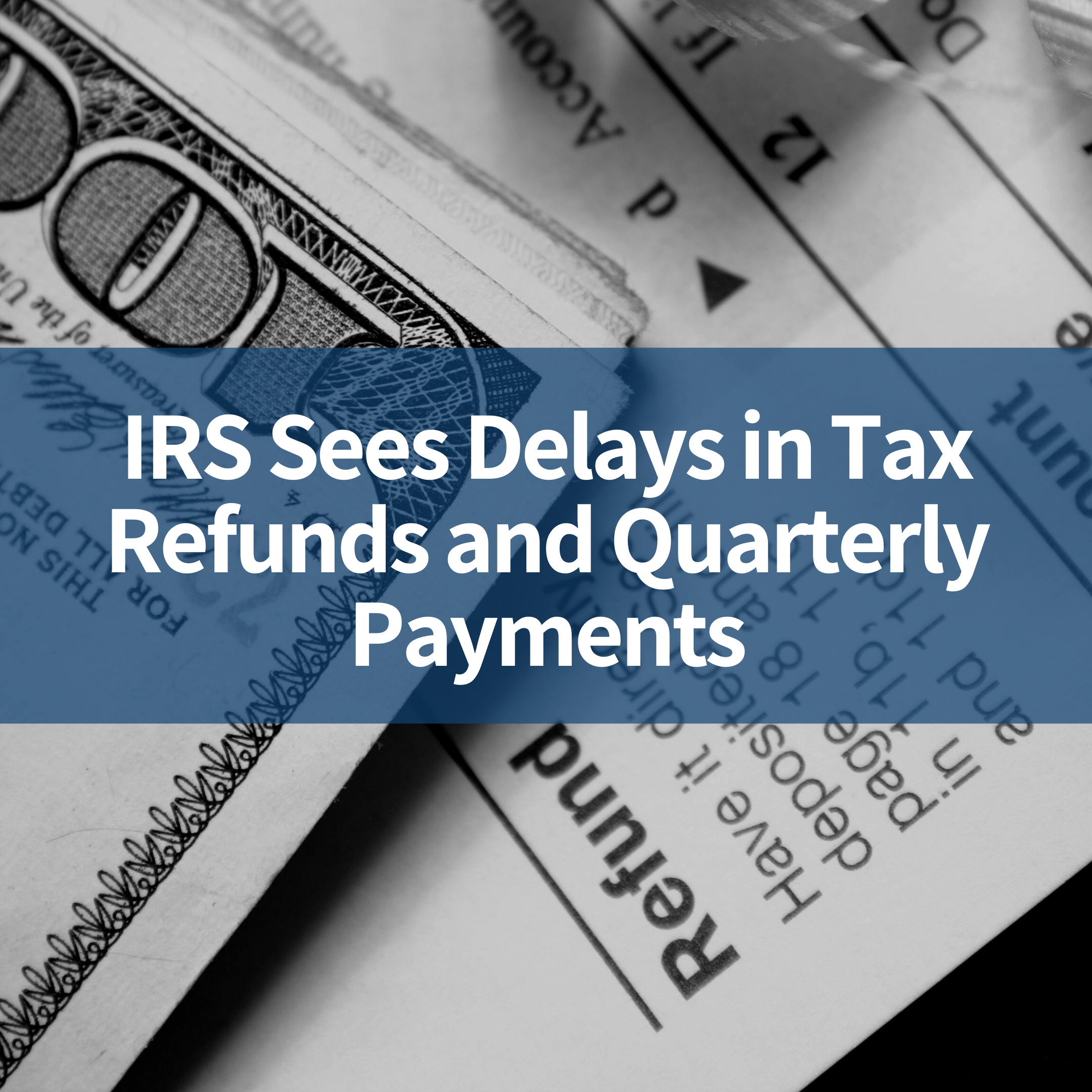 IRS Sees Delays in Tax Refunds and Quarterly Payments
